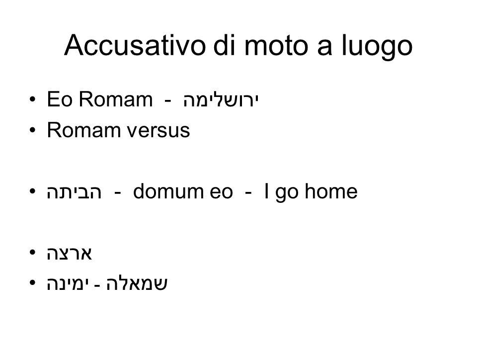 Accusativo di moto a luogo Eo Romam - ירושלימה Romam versus הביתה - domum eo - I go home ארצה ימינה ـ שמאלה
