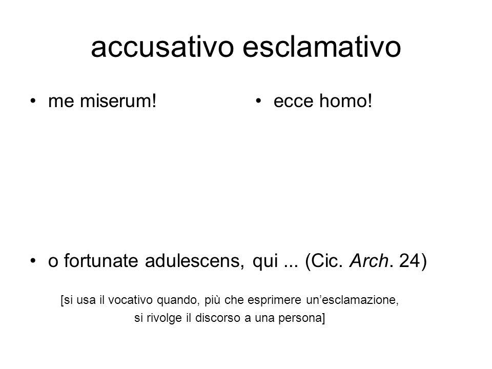 accusativo esclamativo me miserum!ecce homo! o fortunate adulescens, qui... (Cic. Arch. 24) [si usa il vocativo quando, più che esprimere unesclamazio