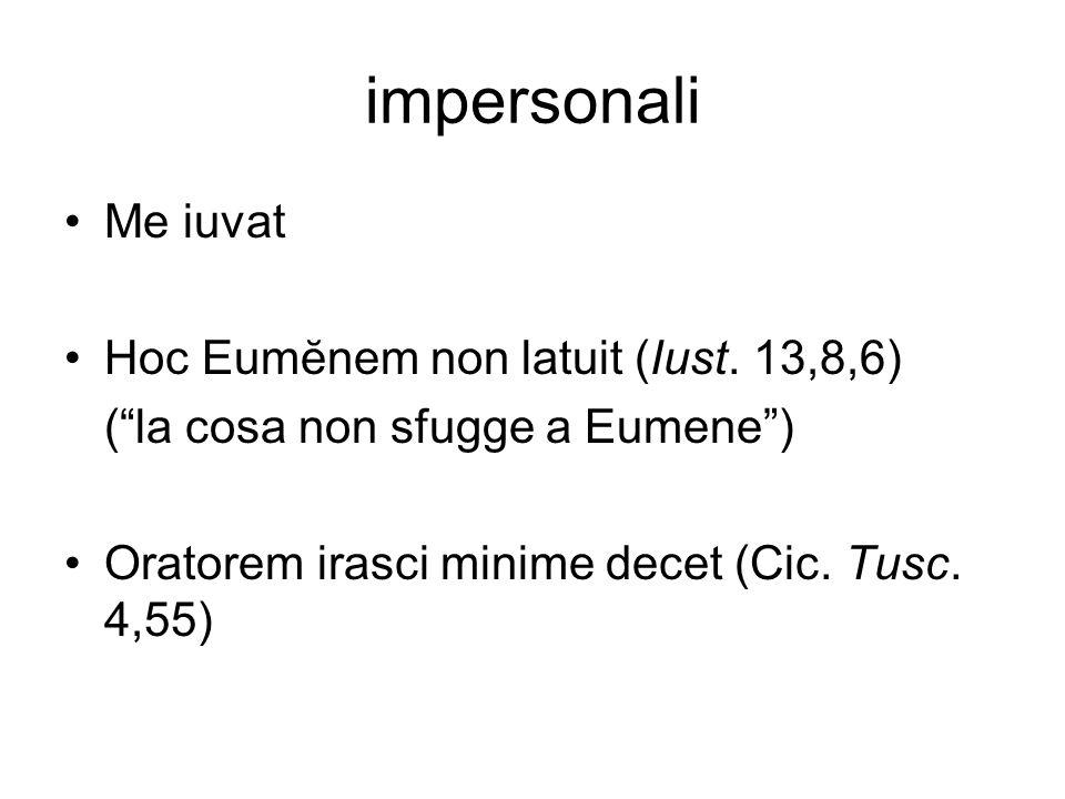 impersonali Me iuvat Hoc Eumĕnem non latuit (Iust. 13,8,6) (la cosa non sfugge a Eumene) Oratorem irasci minime decet (Cic. Tusc. 4,55)