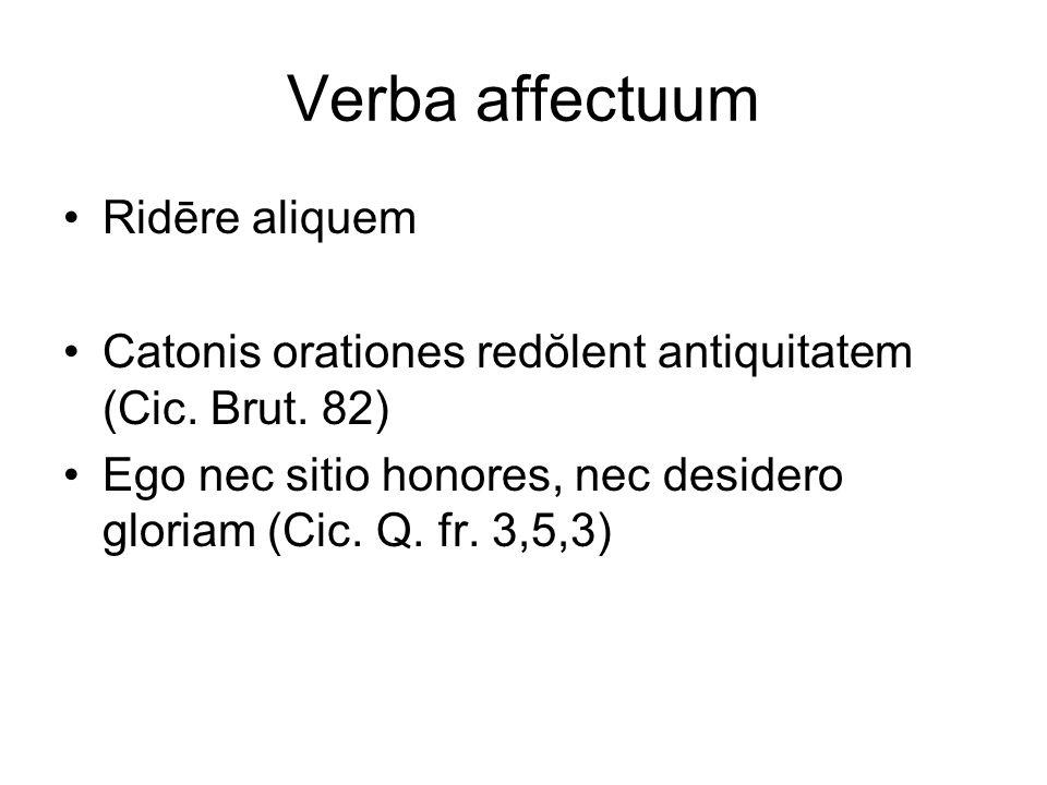 Verba affectuum Ridēre aliquem Catonis orationes redŏlent antiquitatem (Cic. Brut. 82) Ego nec sitio honores, nec desidero gloriam (Cic. Q. fr. 3,5,3)