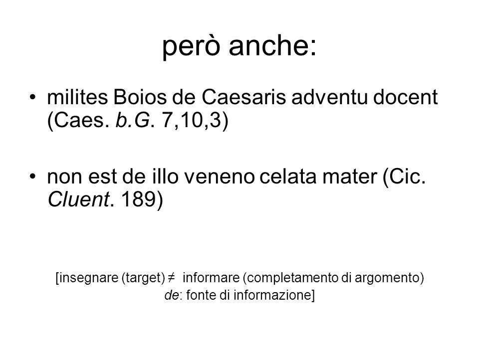 però anche: milites Boios de Caesaris adventu docent (Caes. b.G. 7,10,3) non est de illo veneno celata mater (Cic. Cluent. 189) [insegnare (target) in