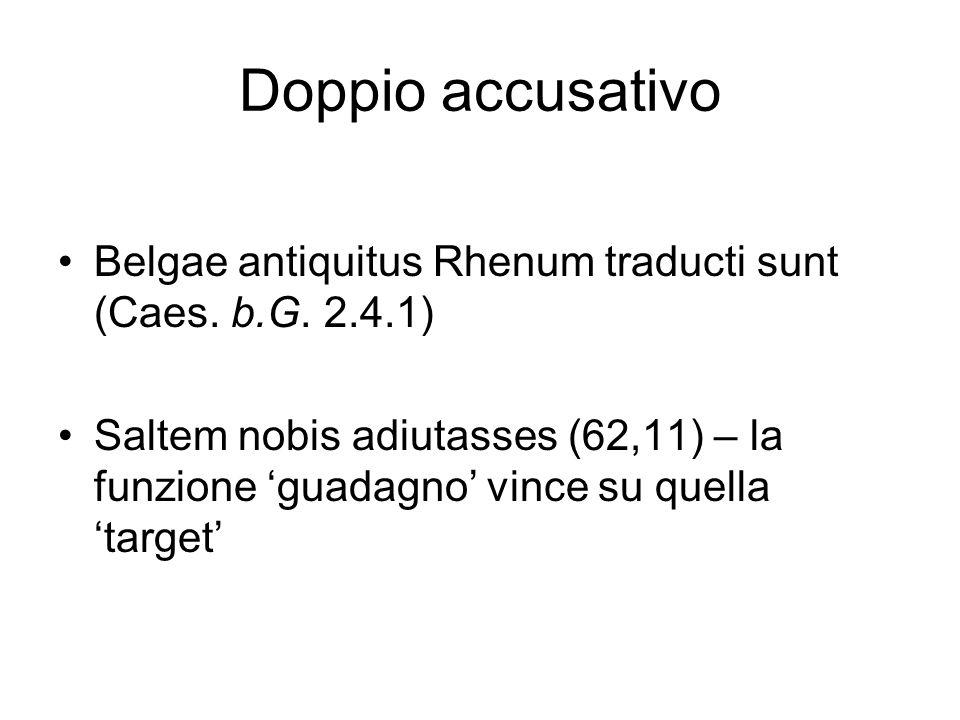 Doppio accusativo Belgae antiquitus Rhenum traducti sunt (Caes. b.G. 2.4.1) Saltem nobis adiutasses (62,11) – la funzione guadagno vince su quella tar