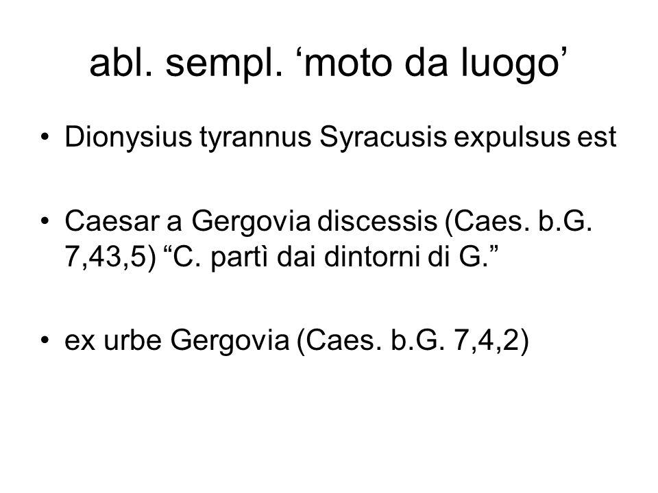 abl. sempl. moto da luogo Dionysius tyrannus Syracusis expulsus est Caesar a Gergovia discessis (Caes. b.G. 7,43,5) C. partì dai dintorni di G. ex urb