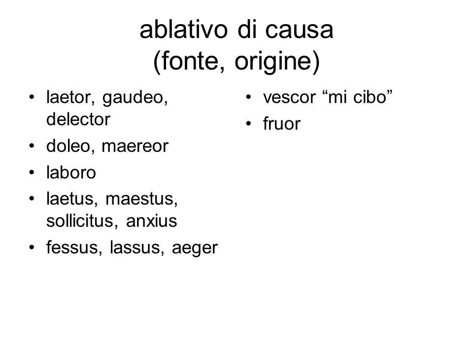 ablativo di causa (fonte, origine) laetor, gaudeo, delector doleo, maereor laboro laetus, maestus, sollicitus, anxius fessus, lassus, aeger vescor mi