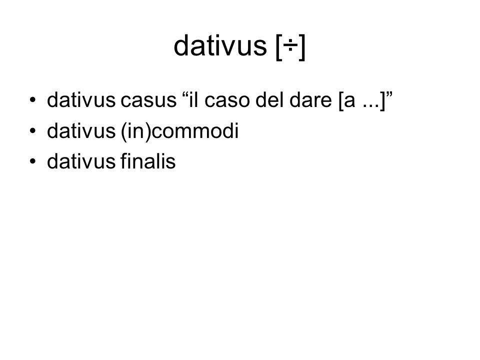 dativus [÷] dativus casus il caso del dare [a...] dativus (in)commodi dativus finalis