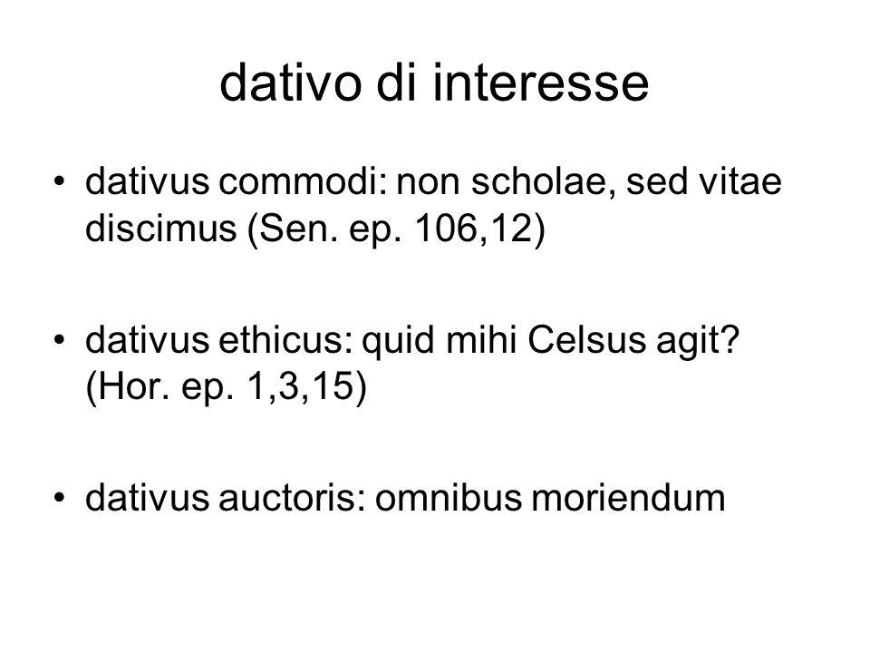 dativo di interesse dativus commodi: non scholae, sed vitae discimus (Sen. ep. 106,12) dativus ethicus: quid mihi Celsus agit? (Hor. ep. 1,3,15) dativ