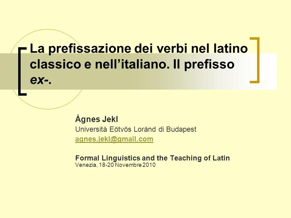 La prefissazione dei verbi nel latino classico e nellitaliano. Il prefisso ex-. Ágnes Jekl Università Eötvös Loránd di Budapest agnes.jekl@gmail.com F