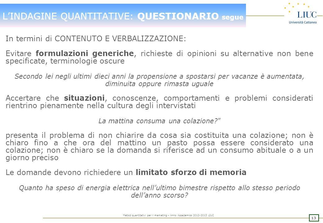 12 Metodi quantitativi per il marketing – Anno Accademico 2012-2013 LIUC LINDAGINE QUANTITATIVE: QUESTIONARIO segue Il ricercatore deve SEMPRE porre a