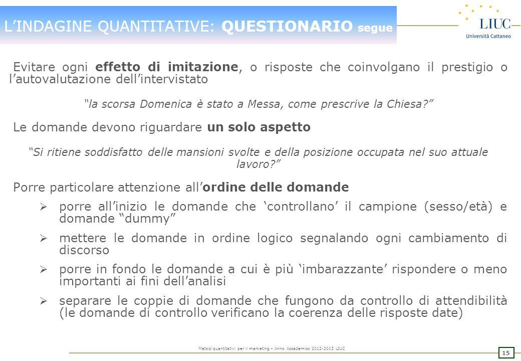 14 Metodi quantitativi per il marketing – Anno Accademico 2012-2013 LIUC LINDAGINE QUANTITATIVE: QUESTIONARIO segue Evitare domande orientate, che pro