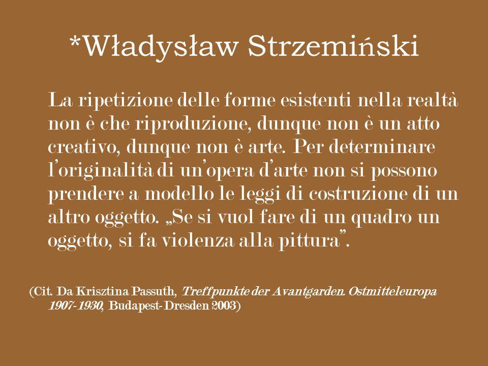 *Władysław Strzemi ń ski La ripetizione delle forme esistenti nella realtà non è che riproduzione, dunque non è un atto creativo, dunque non è arte. P