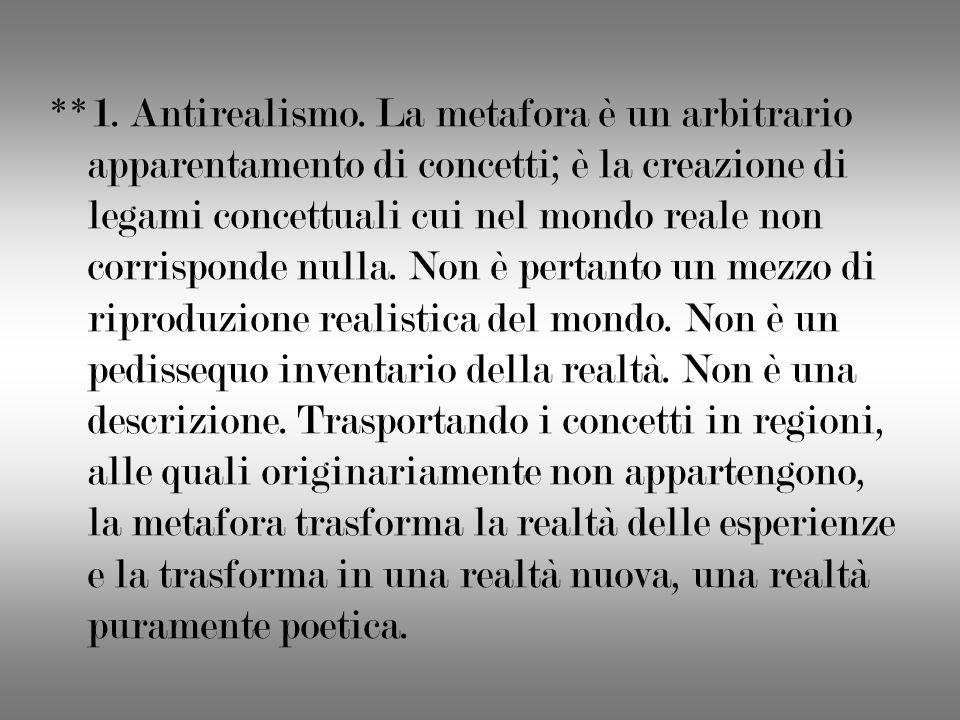 **1. Antirealismo. La metafora è un arbitrario apparentamento di concetti; è la creazione di legami concettuali cui nel mondo reale non corrisponde nu