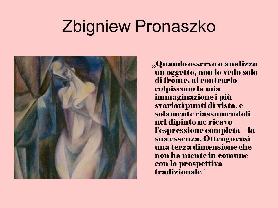 Zbigniew Pronaszko Quando osservo o analizzo un oggetto, non lo vedo solo di fronte, al contrario colpiscono la mia immaginazione i più svariati punti