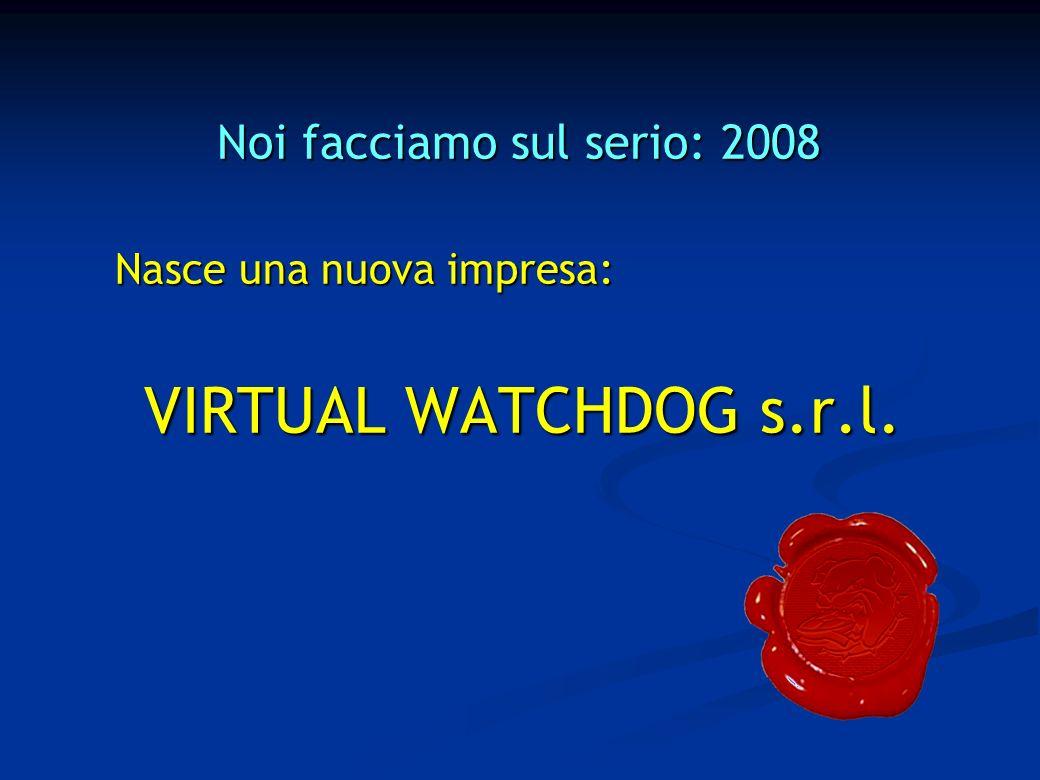 Noi facciamo sul serio: 2008 Nasce una nuova impresa: VIRTUAL WATCHDOG s.r.l.