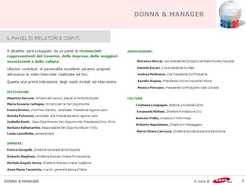 DONNA & MANAGER A cura di DONNA & MANAGER 3 IL PANEL DI RELATORI E OSPITI Il dibattito sarà sviluppato da un panel di riconosciuti rappresentanti del Governo, delle imprese, delle maggiori associazioni e della cultura.