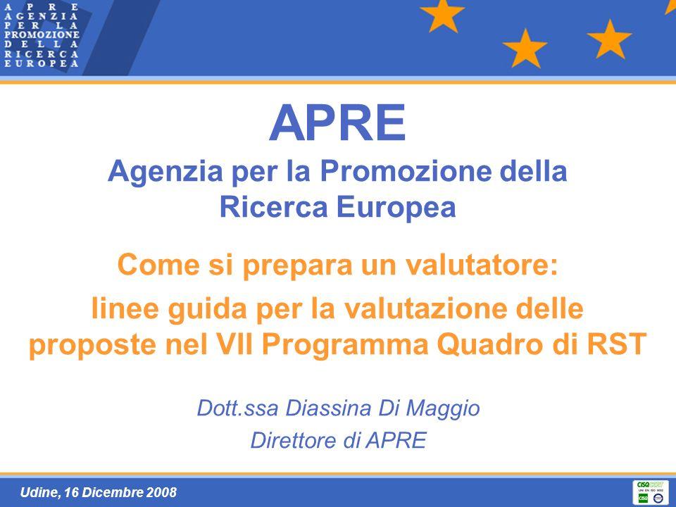 Udine, 16 Dicembre 2008 APRE Agenzia per la Promozione della Ricerca Europea Come si prepara un valutatore: linee guida per la valutazione delle proposte nel VII Programma Quadro di RST Dott.ssa Diassina Di Maggio Direttore di APRE