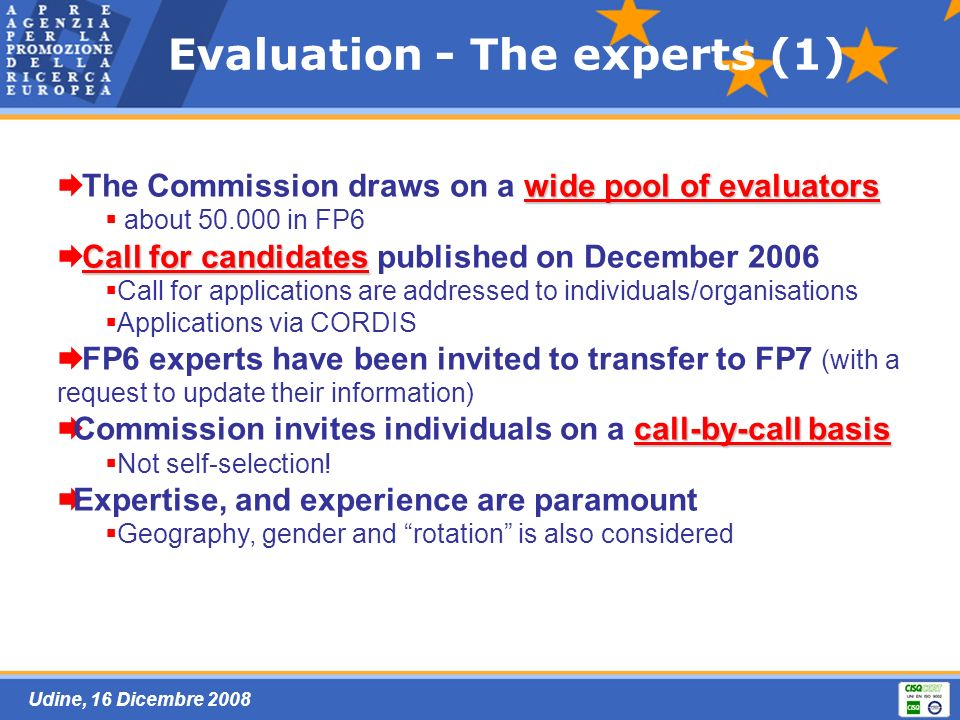 Udine, 16 Dicembre 2008 Evaluation - The experts (1) wide pool of evaluators The Commission draws on a wide pool of evaluators about 50.000 in FP6 Cal