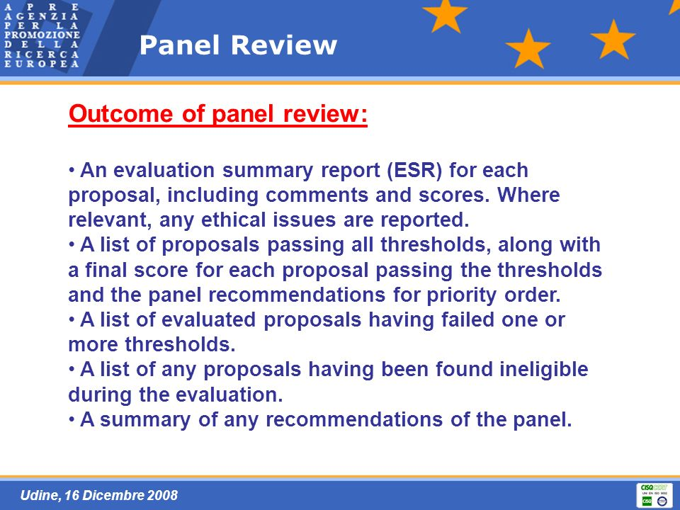 Udine, 16 Dicembre 2008 Panel Review Outcome of panel review: An evaluation summary report (ESR) for each proposal, including comments and scores.