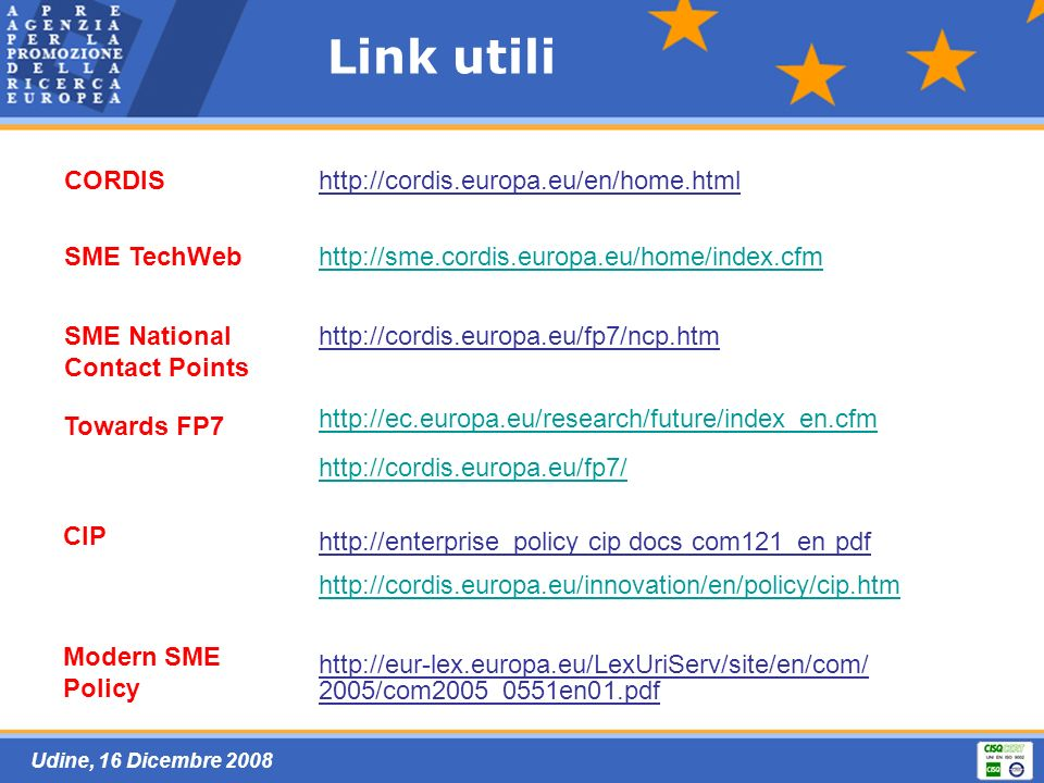 Udine, 16 Dicembre 2008 Link utili CORDIShttp://cordis.europa.eu/en/home.html SME TechWebhttp://sme.cordis.europa.eu/home/index.cfm SME National Contact Points http://cordis.europa.eu/fp7/ncp.htm Towards FP7 http://ec.europa.eu/research/future/index_en.cfm http://cordis.europa.eu/fp7/ CIP http://enterprise_policy cip docs com121_en pdf http://cordis.europa.eu/innovation/en/policy/cip.htm Modern SME Policy http://eur-lex.europa.eu/LexUriServ/site/en/com/ 2005/com2005_0551en01.pdf