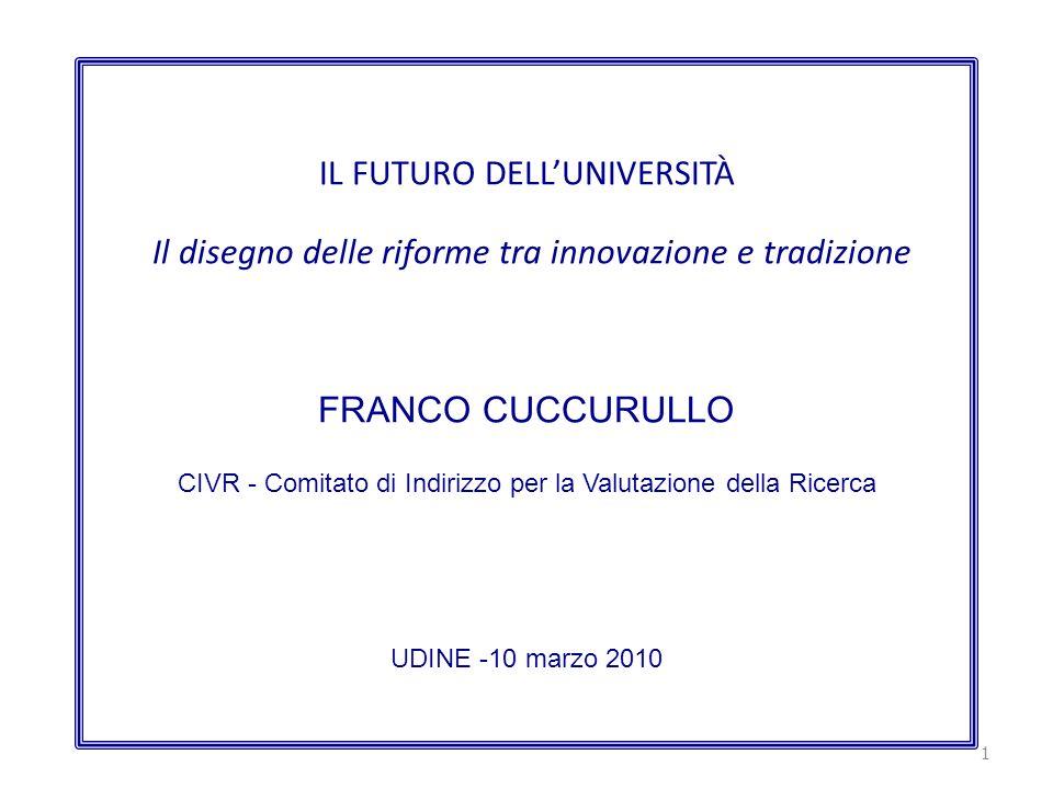 IL FUTURO DELLUNIVERSITÀ Il disegno delle riforme tra innovazione e tradizione FRANCO CUCCURULLO CIVR - Comitato di Indirizzo per la Valutazione della Ricerca UDINE -10 marzo 2010 1