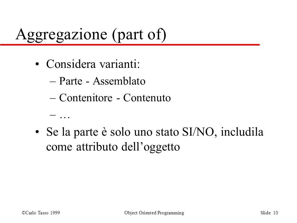 ©Carlo Tasso 1999 Object Oriented Programming Slide 10 Aggregazione (part of) Considera varianti: –Parte - Assemblato –Contenitore - Contenuto –… Se l