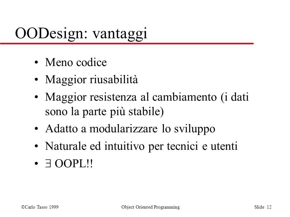 ©Carlo Tasso 1999 Object Oriented Programming Slide 12 OODesign: vantaggi Meno codice Maggior riusabilità Maggior resistenza al cambiamento (i dati so