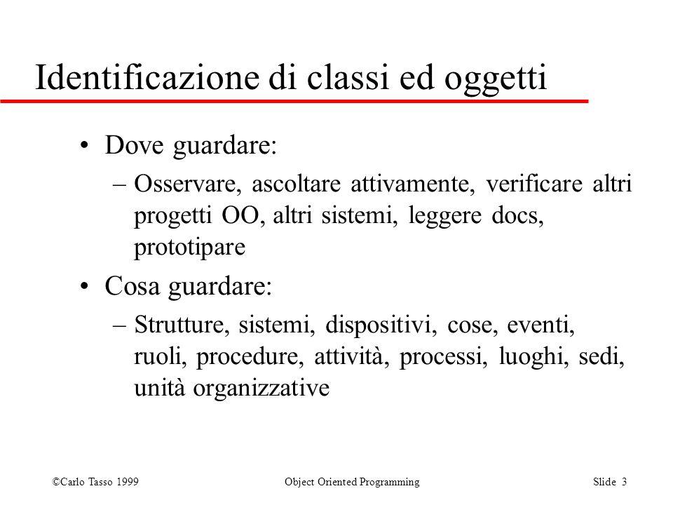 ©Carlo Tasso 1999 Object Oriented Programming Slide 3 Identificazione di classi ed oggetti Dove guardare: –Osservare, ascoltare attivamente, verificar