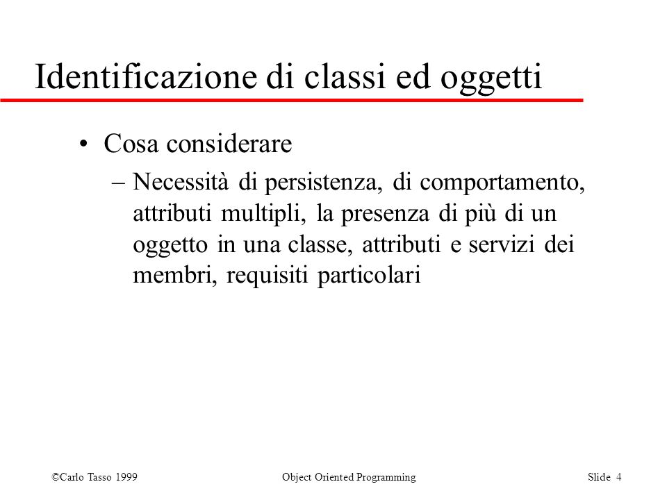 ©Carlo Tasso 1999 Object Oriented Programming Slide 4 Identificazione di classi ed oggetti Cosa considerare –Necessità di persistenza, di comportament