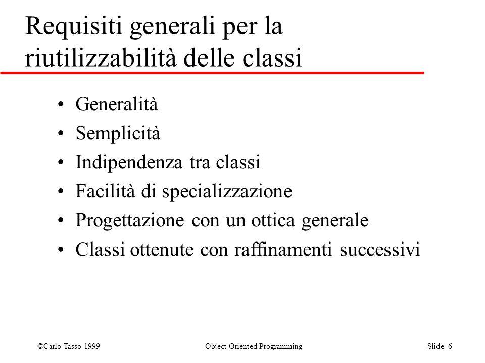 ©Carlo Tasso 1999 Object Oriented Programming Slide 6 Requisiti generali per la riutilizzabilità delle classi Generalità Semplicità Indipendenza tra c