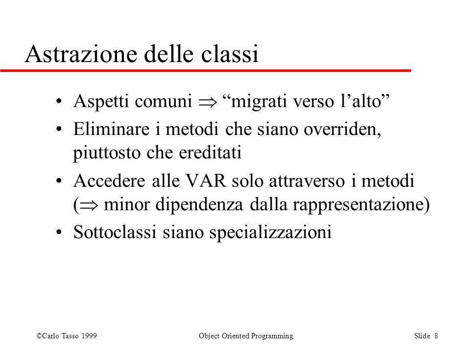 ©Carlo Tasso 1999 Object Oriented Programming Slide 8 Astrazione delle classi Aspetti comuni migrati verso lalto Eliminare i metodi che siano override