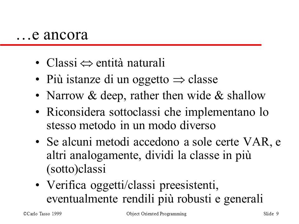 ©Carlo Tasso 1999 Object Oriented Programming Slide 9 …e ancora Classi entità naturali Più istanze di un oggetto classe Narrow & deep, rather then wid