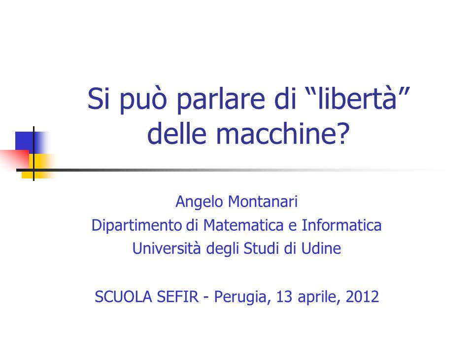 Si può parlare di libertà delle macchine? Angelo Montanari Dipartimento di Matematica e Informatica Università degli Studi di Udine SCUOLA SEFIR - Per