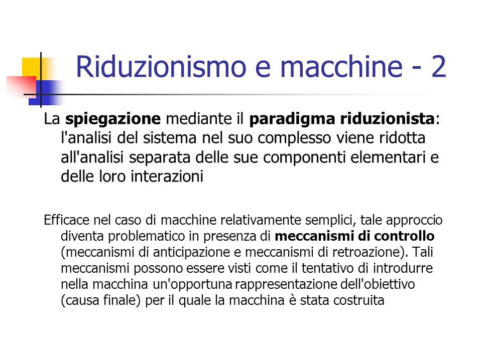 Riduzionismo e macchine - 2 La spiegazione mediante il paradigma riduzionista: l analisi del sistema nel suo complesso viene ridotta all analisi separata delle sue componenti elementari e delle loro interazioni Efficace nel caso di macchine relativamente semplici, tale approccio diventa problematico in presenza di meccanismi di controllo (meccanismi di anticipazione e meccanismi di retroazione).