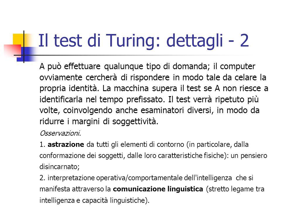 Il test di Turing: dettagli - 2 A può effettuare qualunque tipo di domanda; il computer ovviamente cercherà di rispondere in modo tale da celare la propria identità.