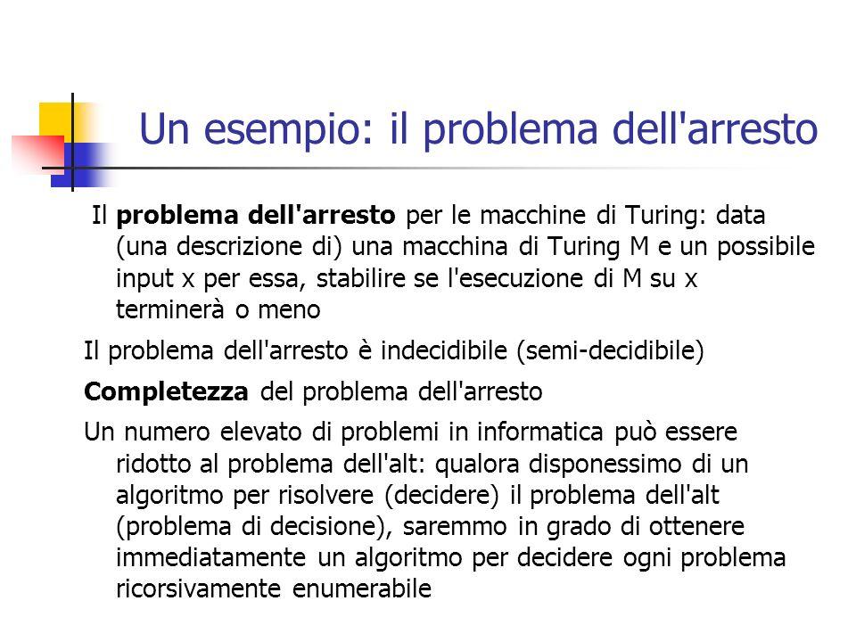 Un esempio: il problema dell arresto Il problema dell arresto per le macchine di Turing: data (una descrizione di) una macchina di Turing M e un possibile input x per essa, stabilire se l esecuzione di M su x terminerà o meno Il problema dell arresto è indecidibile (semi-decidibile) Completezza del problema dell arresto Un numero elevato di problemi in informatica può essere ridotto al problema dell alt: qualora disponessimo di un algoritmo per risolvere (decidere) il problema dell alt (problema di decisione), saremmo in grado di ottenere immediatamente un algoritmo per decidere ogni problema ricorsivamente enumerabile