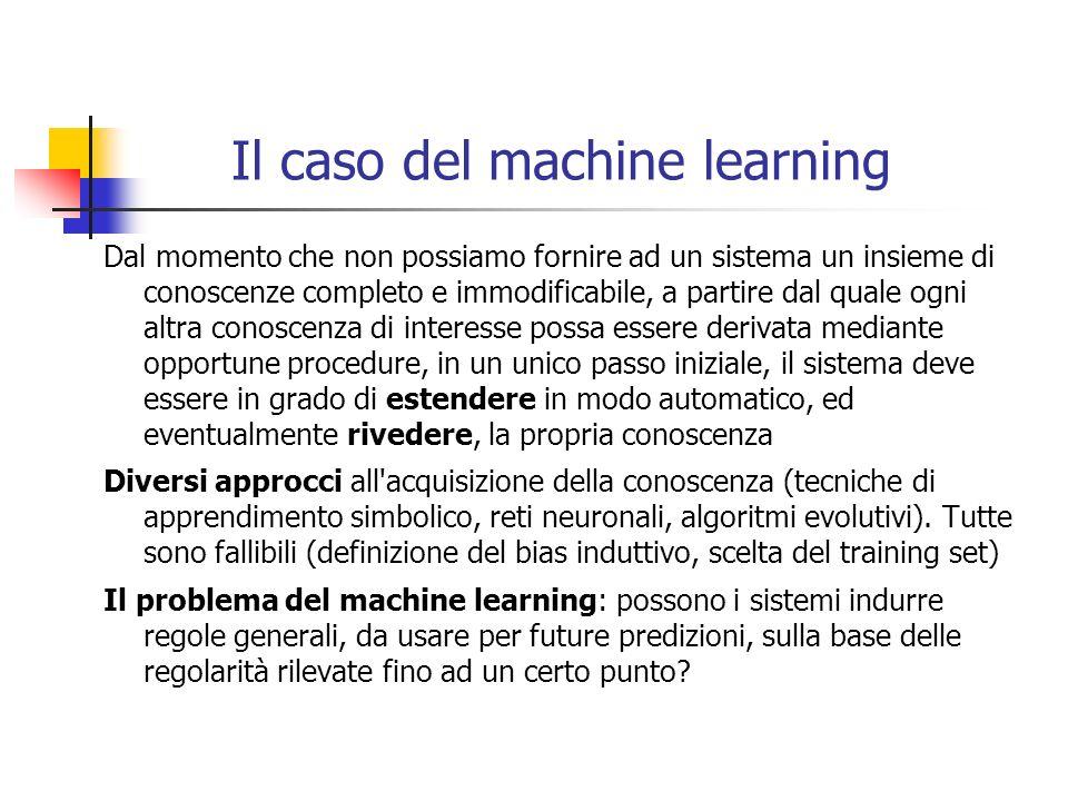 Il caso del machine learning Dal momento che non possiamo fornire ad un sistema un insieme di conoscenze completo e immodificabile, a partire dal qual