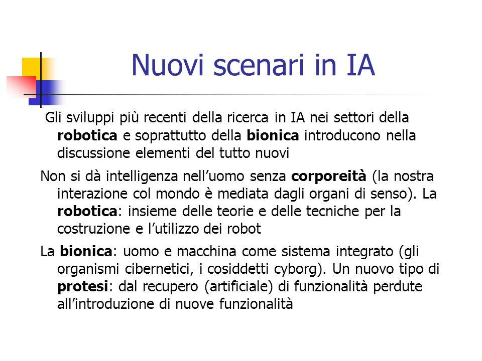 Nuovi scenari in IA Gli sviluppi più recenti della ricerca in IA nei settori della robotica e soprattutto della bionica introducono nella discussione elementi del tutto nuovi Non si dà intelligenza nelluomo senza corporeità (la nostra interazione col mondo è mediata dagli organi di senso).