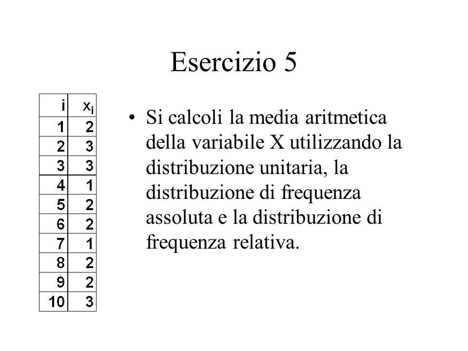Esercizio 5 Si calcoli la media aritmetica della variabile X utilizzando la distribuzione unitaria, la distribuzione di frequenza assoluta e la distribuzione di frequenza relativa.