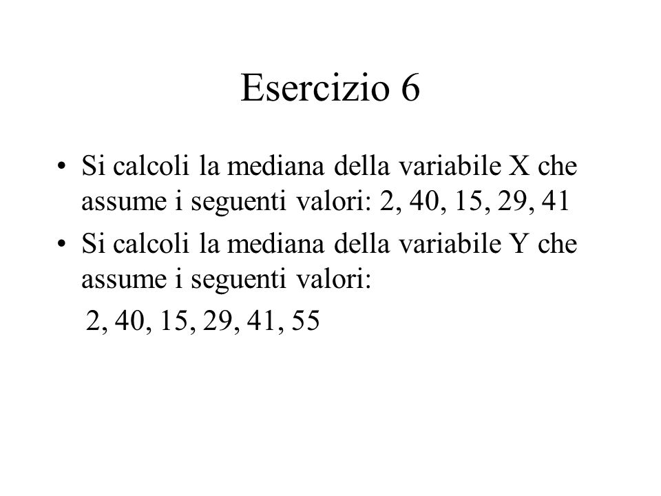 Esercizio 6 Si calcoli la mediana della variabile X che assume i seguenti valori: 2, 40, 15, 29, 41 Si calcoli la mediana della variabile Y che assume i seguenti valori: 2, 40, 15, 29, 41, 55
