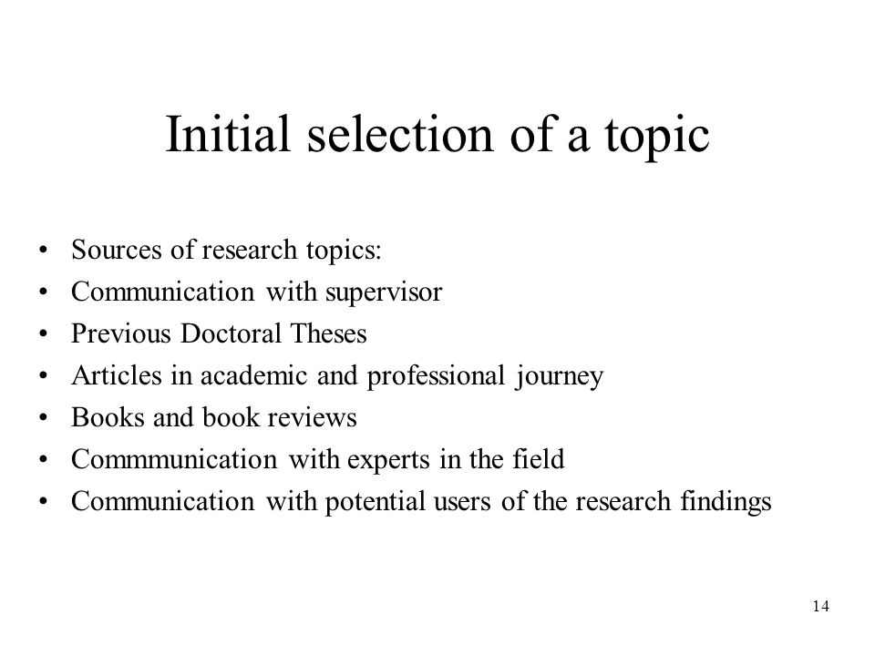 14 Initial selection of a topic Sources of research topics: Communication with supervisor Previous Doctoral Theses Articles in academic and professional journey Books and book reviews Commmunication with experts in the field Communication with potential users of the research findings