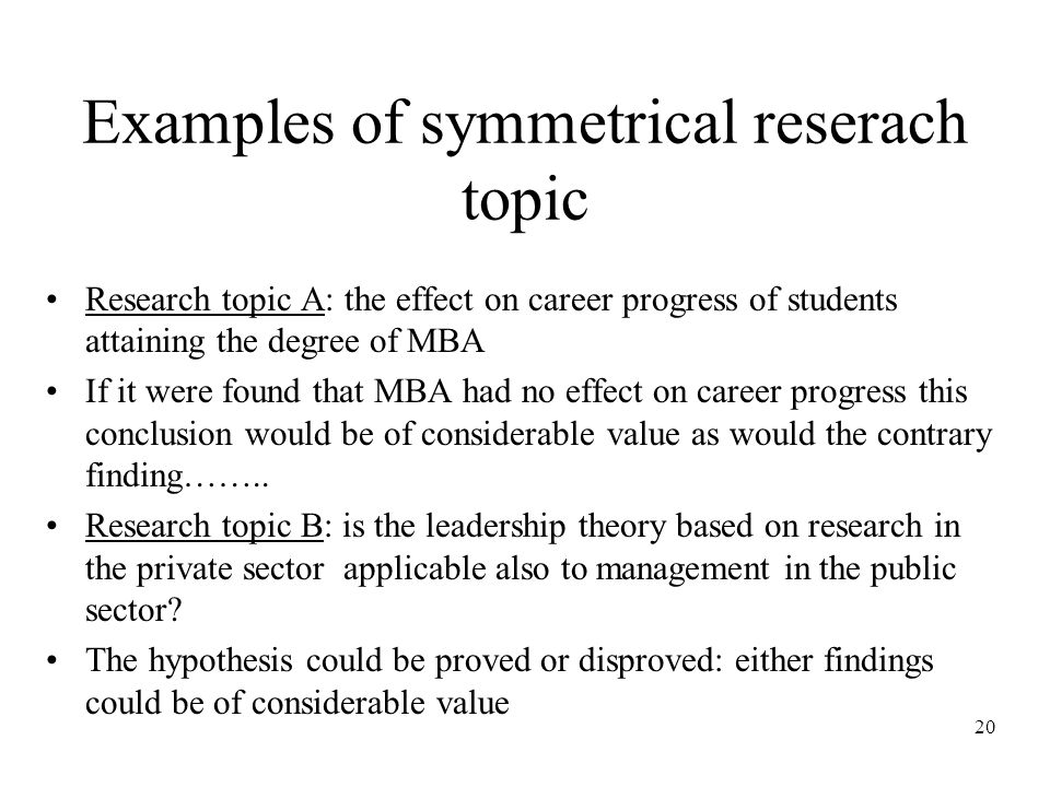 20 Examples of symmetrical reserach topic Research topic A: the effect on career progress of students attaining the degree of MBA If it were found that MBA had no effect on career progress this conclusion would be of considerable value as would the contrary finding……..