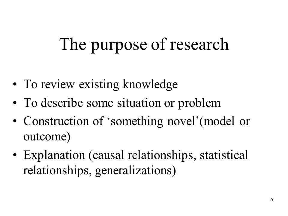 6 The purpose of research To review existing knowledge To describe some situation or problem Construction of something novel(model or outcome) Explanation (causal relationships, statistical relationships, generalizations)
