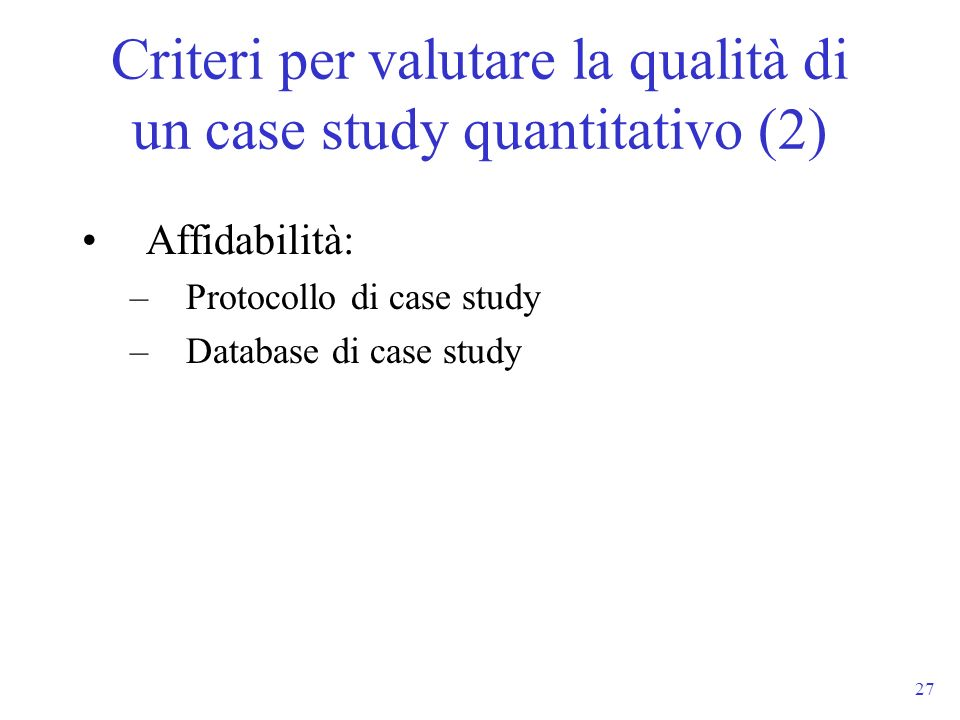 27 Affidabilità: –Protocollo di case study –Database di case study Criteri per valutare la qualità di un case study quantitativo (2)