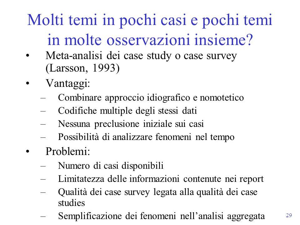 29 Meta-analisi dei case study o case survey (Larsson, 1993) Vantaggi: –Combinare approccio idiografico e nomotetico –Codifiche multiple degli stessi