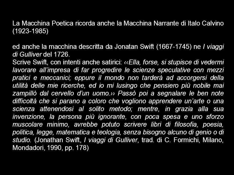 La Macchina Poetica ricorda anche la Macchina Narrante di Italo Calvino (1923-1985) ed anche la macchina descritta da Jonatan Swift (1667-1745) ne I viaggi di Gulliver del 1726.