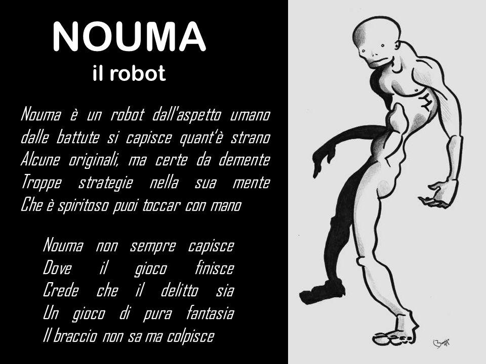 NOUMA il robot Nouma non sempre capisce Dove il gioco finisce Crede che il delitto sia Un gioco di pura fantasia Il braccio non sa ma colpisce Nouma è un robot dall aspetto umano dalle battute si capisce quantè strano Alcune originali, ma certe da demente Troppe strategie nella sua mente Che è spiritoso puoi toccar con mano
