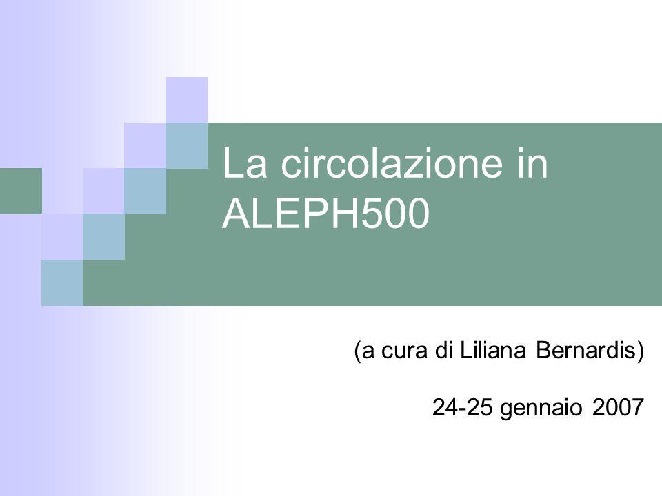 La circolazione in ALEPH500 (a cura di Liliana Bernardis) 24-25 gennaio 2007