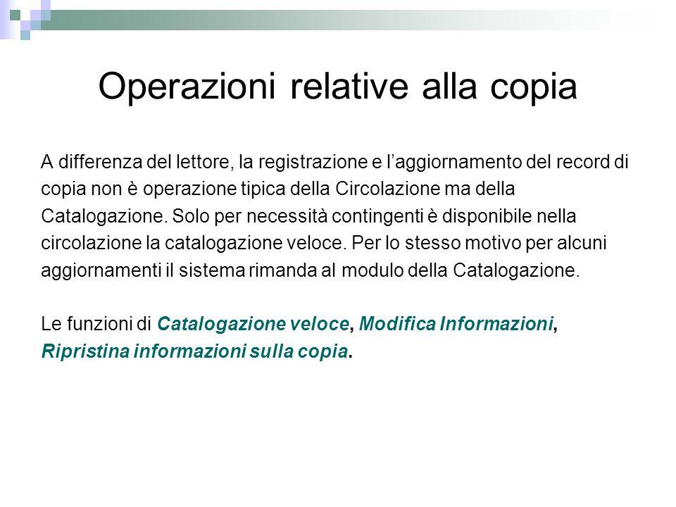 Operazioni relative alla copia A differenza del lettore, la registrazione e laggiornamento del record di copia non è operazione tipica della Circolazione ma della Catalogazione.