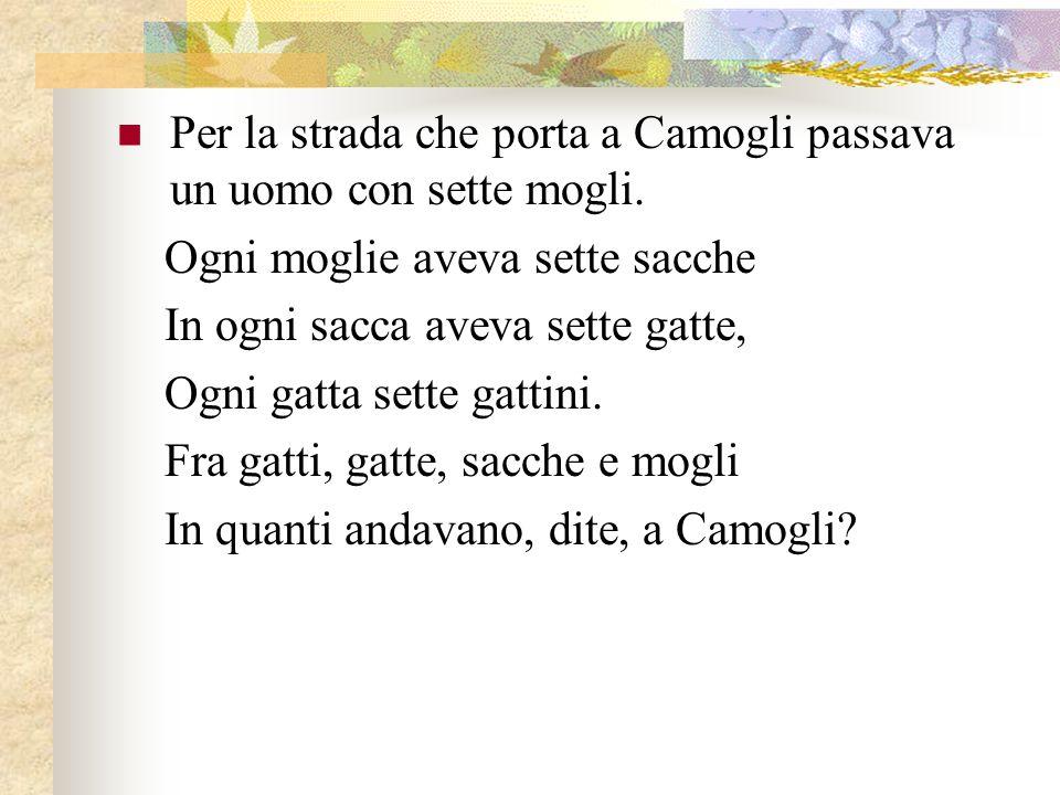 Per la strada che porta a Camogli passava un uomo con sette mogli. Ogni moglie aveva sette sacche In ogni sacca aveva sette gatte, Ogni gatta sette ga