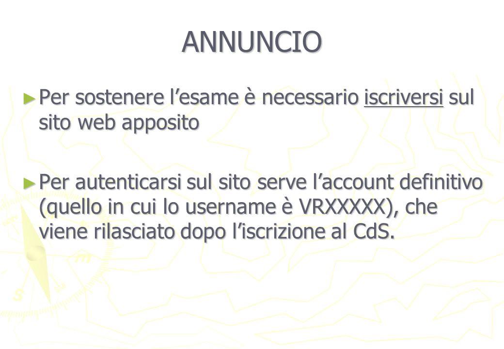 ANNUNCIO Per sostenere lesame è necessario iscriversi sul sito web apposito Per sostenere lesame è necessario iscriversi sul sito web apposito Per autenticarsi sul sito serve laccount definitivo (quello in cui lo username è VRXXXXX), che viene rilasciato dopo liscrizione al CdS.