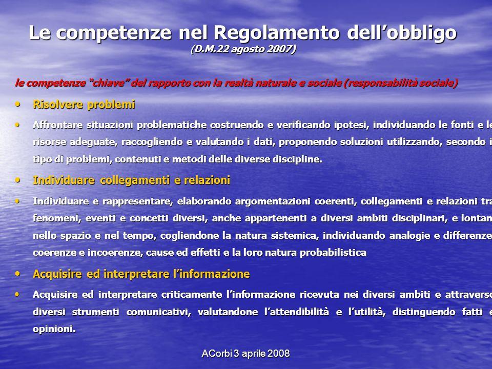 ACorbi 3 aprile 2008 Le competenze nel Regolamento dellobbligo (D.M.22 agosto 2007) le competenze chiave del rapporto con la realtà naturale e sociale